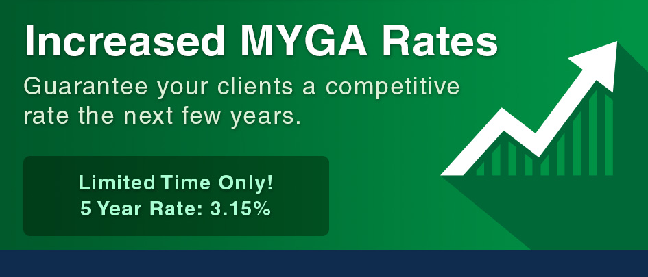 Increased MYGA Rates. Guarantee your clients a competitive rate the next few years.