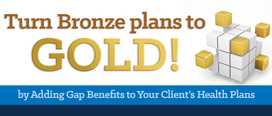 Turn Bronze plans to GOLD! by Adding Gap Benefits to Your Client's Health Plans.