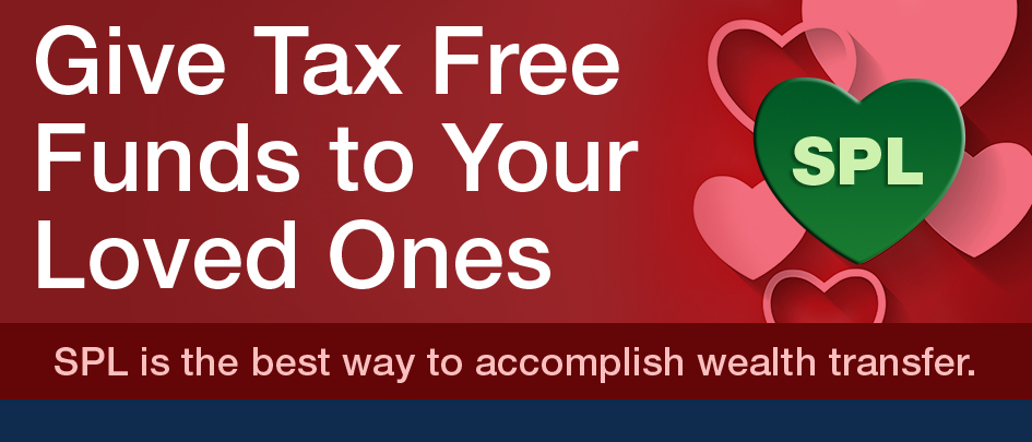 Give Tax Free Funds to Your Loved Ones. SPL is the best way to accomplish wealth transfer.