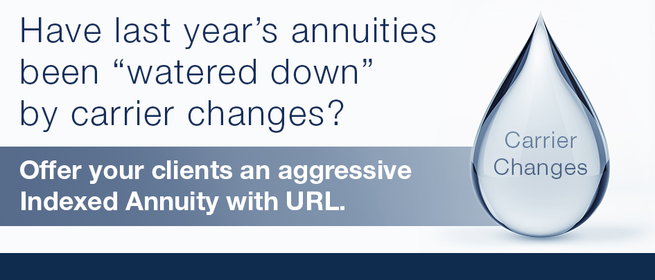 Have last year's annuities been watered down by carrier changes? Offer your clients an aggressive Indexed Annuity with URL.